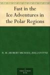 Fast in the Ice Adventures in the Polar Regions - R.M. Ballantyne