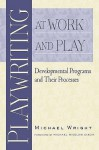 Playwriting at Work and Play: Developmental Programs and Their Processes - Michael Wright, Michael Bigelow Dixon