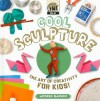 Cool Sculpture: The Art of Creativity for Kids! - Anders Hanson
