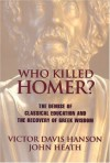 Who Killed Homer: The Demise of Classical Education & the Recovery of Greek Wisdom - Victor Davis Hanson, John Heath