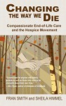 Changing the Way We Die: Compassionate End-Of-Life Care and the Hospice Movement - Fran Smith, Sheila Himmel, Joan Halifax
