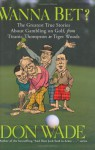 Wanna Bet?: The Greatest True Stories About Gambling on Golf, from Titanic Thompson to Tiger Woods - Don Wade