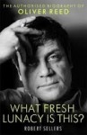 What Fresh Lunacy is This?: The Authorized Biography of Oliver Reed - Robert Sellers