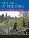 The Ark in Park: The Story of Lincoln Park Zoo - Mark Rosenthal, Carol Tauber, Edward Uhlir
