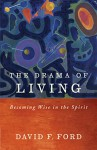 The Drama of Living: Being wise in the Spirit - David F. Ford