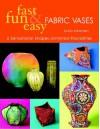 Fast, Fun & Easy Fabric Vases: 6 Sensational Shapes--Unlimited Possibilities - Linda Johansen