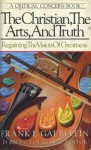The Christian, the Arts, and Truth: Regaining the Vision of Greatness - Frank E. Gaebelein