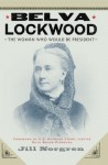 Belva Lockwood: The Woman Who Would Be President - Jill Norgren