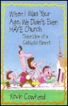 When I Was Your Age, We Didn't Even Have Church: Chronicles of a Catholic Parent - Kevin Cowherd