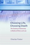 Choosing Life, Choosing Death: The Tyranny Of Autonomy In Medical Ethics And Law - Charles Foster