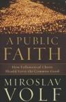 Public Faith, A: How Followers of Christ Should Serve the Common Good - Miroslav Volf