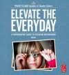 Elevate the Everyday: A Photographic Guide to Picturing Motherhood - Tracey Clark