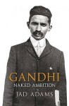 Gandhi: Naked Ambition - Jad Adams