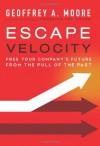Escape Velocity: Free Your Company's Future from the Pull of the Past - Geoffrey A. Moore