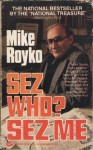 Sez Who Sez Me - Mike Royko
