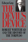 The Devil's Device: Robert Whitehead and the History of the Torpedo - Edwyn Gray