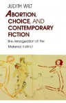 Abortion, Choice, and Contemporary Fiction: The Armageddon of the Maternal Instinct - Judith Wilt