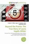 Beyond the Prairie: The True Story of Laura Ingalls Wilder - Frederic P. Miller, Agnes F. Vandome, John McBrewster