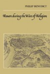 Rouen During the Wars of Religion - Philip Benedict, Olwen H. Hufton, J.H. Elliott
