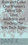 Rum and Coke: One Woman's Tale of Life, Love, Addiction and Finding Her Way Back Again - Dani K