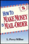 How to Make Money in Mail-Order - L. Perry Wilbur