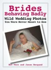 Brides Behaving Badly: Wild Wedding Photos You Were Never Meant to See - Bev West, Jason Bergund