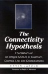 Connectivity Hypothesis the: Foundations of an Integral Science of Quantum, Cosmos, Life, and Consciousness - Ervin Laszlo, Ralph H. Abraham