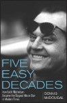 Five Easy Decades: How Jack Nicholson Became the Biggest Movie Star in Modern Times - Dennis McDougal