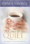 Come to the Quiet: The Secrets of Solitude and Rest - Denise George