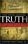 The Ever-Loving Truth: Can Faith Thrive in a Post-Christian Culture? - Voddie T. Baucham Jr.