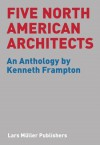 Five North American Architects: An Anthology by Kenneth Frampton - Kenneth Frampton
