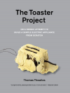 The Toaster Project: Or A Heroic Attempt to Build a Simple Electric Appliance from Scratch - Thomas Thwaites