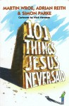 101 Things Jesus Never Said - Martin Wroe, Adrian Reith, Simon Parke, Nick Newman