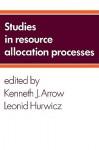 Studies in Resource Allocation Processes - Kenneth J. Arrow, Leonid Hurwicz
