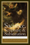 Sacrifice, Scripture, and Substitution: Readings in Ancient Judaism and Christianity - Ann W. Astell, Sandor Goodhart