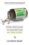 Painkiller Addict: From Wreckage to Redemption - My True Story - Cathryn Kemp