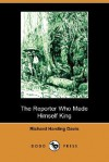 The Reporter Who Made Himself King - Richard Harding Davis