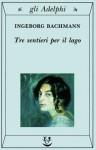 Tre sentieri per il lago e altri racconti - Ingeborg Bachmann, Amina Pandolfi, Ippolito Pizzetti