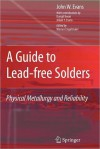 A Guide to Lead-Free Solders: Physical Metallurgy and Reliability - John W. Evans, Werner Engelmaier, Dong-il Kwon