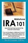 IRA Misfortune 101: Learn the Best Kept Secrets in the Financial World Today! - Tim H. Cooper