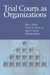 Trial Courts as Organizations - Brian J. Ostrom, Charles W. Ostrom, Roger A. Hanson, Matthew Kleiman