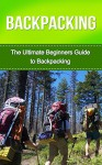 Backpacking: The Ultimate Beginner's Guide to Backpacking! (backpacking, hiking, camping, backpacking gear, backpacking recipes, backpacking for beginners) - George Anderson