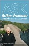 Ask Arthur Frommer: And Travel Better, Cheaper, Smarter (Frommer's Complete Guides) - Arthur Frommer