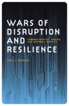 Wars of Disruption and Resilience: Cybered Conflict, Power, and National Security - Chris C. Demchak
