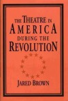 The Theatre in America During the Revolution - Jared Brown, Don B. Wilmeth