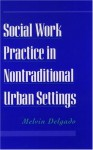 Social Work Practice In Nontraditional Urban Settings - Melvin Delgado