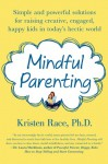 Mindful Parenting: Simple and Powerful Solutions for Raising Creative, Engaged, Happy Kids in Today's Hectic World - Kristen Race
