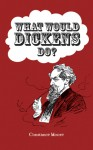 What Would Dickens Do? - Constance Moore