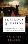 Perilous Question: Reform or Revolution? Britain on the Brink, 1832 - Antonia Fraser