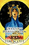 Our Lady of Perpetual Motion: Poems 2008-2012 - Tim Scott